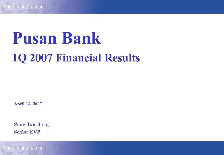 Pusan Bank 1 Q 2007 Financial Results April 18, 2007 Sung Tae Jung Senior
