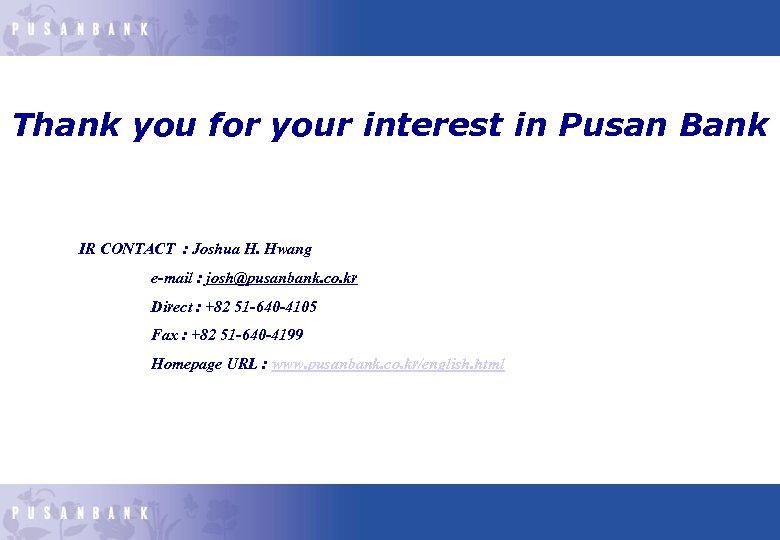 Thank you for your interest in Pusan Bank IR CONTACT : Joshua H. Hwang