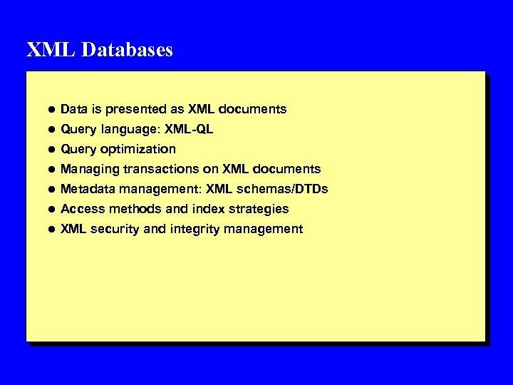 XML Databases l Data is presented as XML documents l Query language: XML-QL l