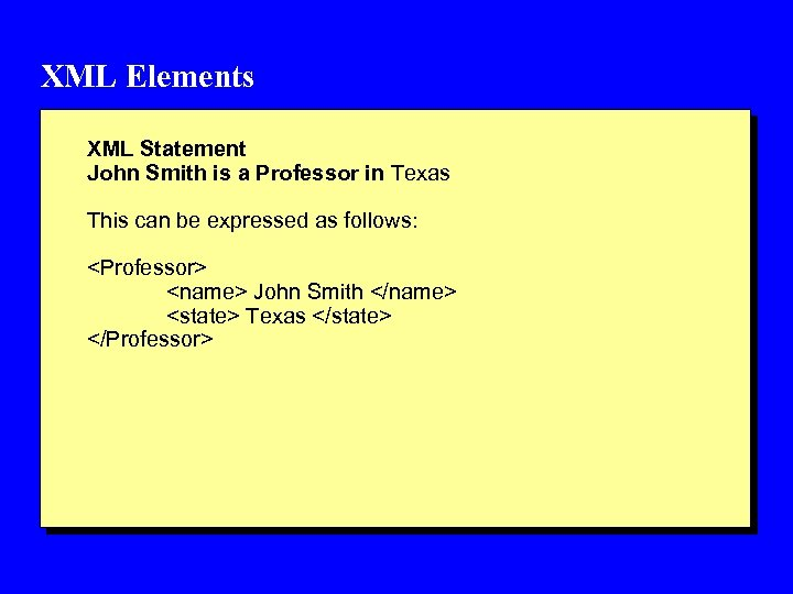 XML Elements XML Statement John Smith is a Professor in Texas This can be