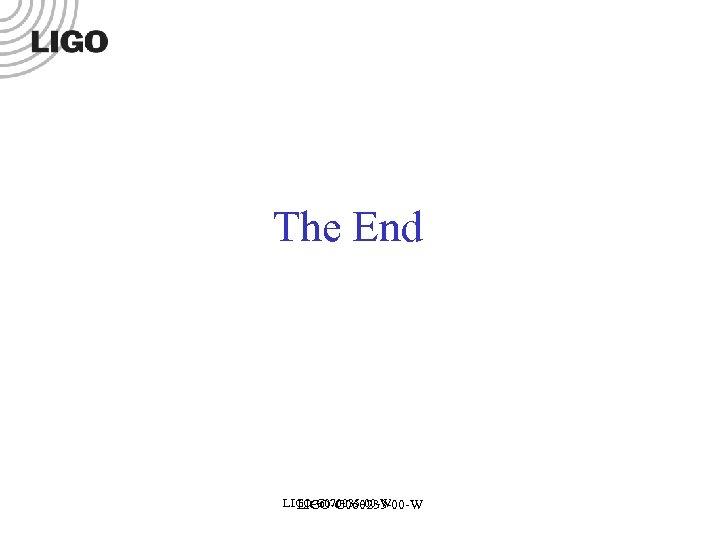 The End LIGO-G 070035 -00 -W LIGO-G 060233 -00 -W