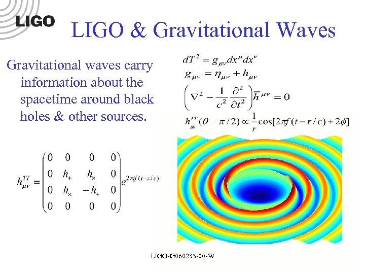 LIGO & Gravitational Waves Gravitational waves carry information about the spacetime around black holes