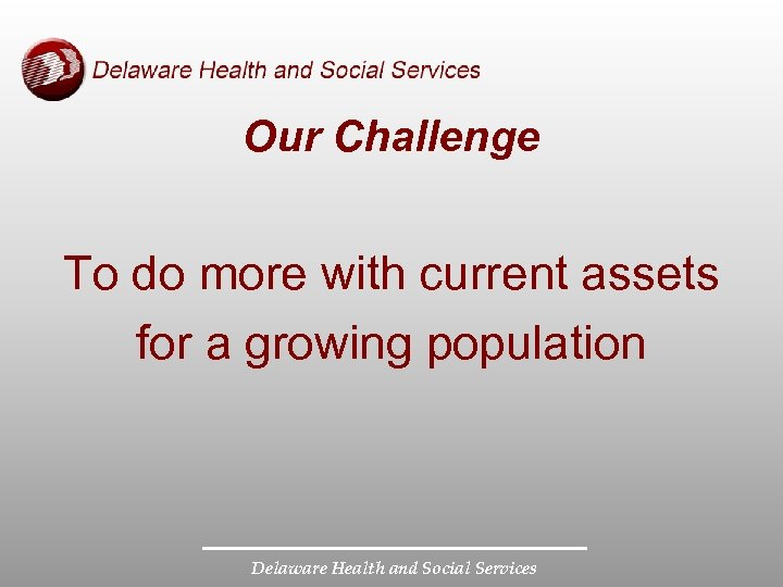 Our Challenge To do more with current assets for a growing population Delaware Health