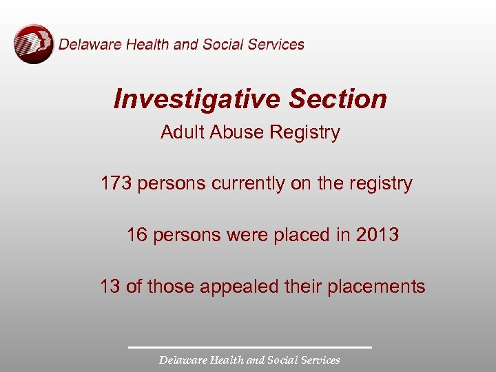 Investigative Section Adult Abuse Registry 173 persons currently on the registry 16 persons were