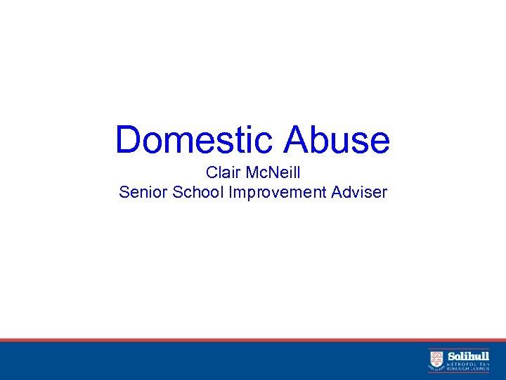 Domestic Abuse Clair Mc. Neill Senior School Improvement Adviser