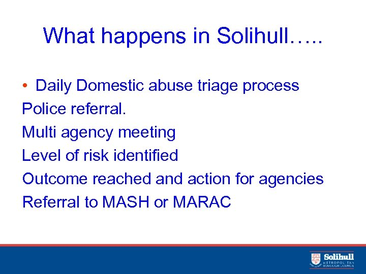What happens in Solihull…. . • Daily Domestic abuse triage process Police referral. Multi