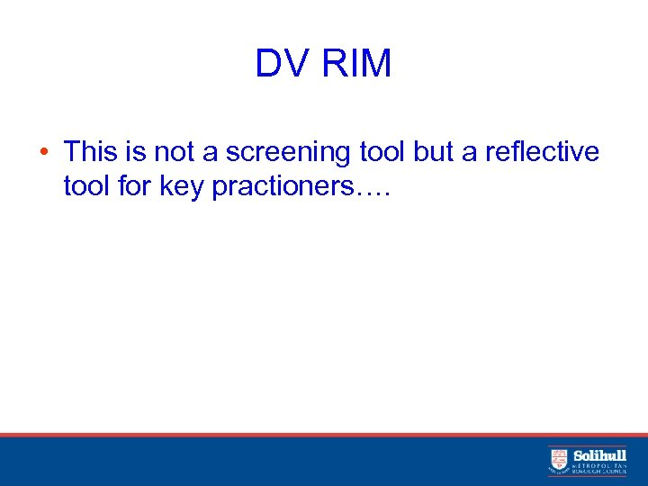 DV RIM • This is not a screening tool but a reflective tool for