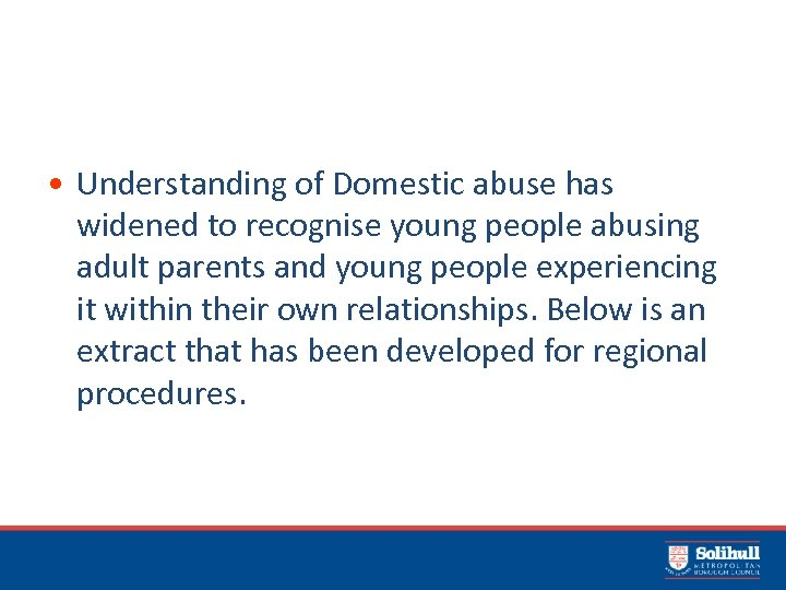 • Understanding of Domestic abuse has widened to recognise young people abusing adult