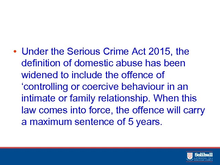 • Under the Serious Crime Act 2015, the definition of domestic abuse has