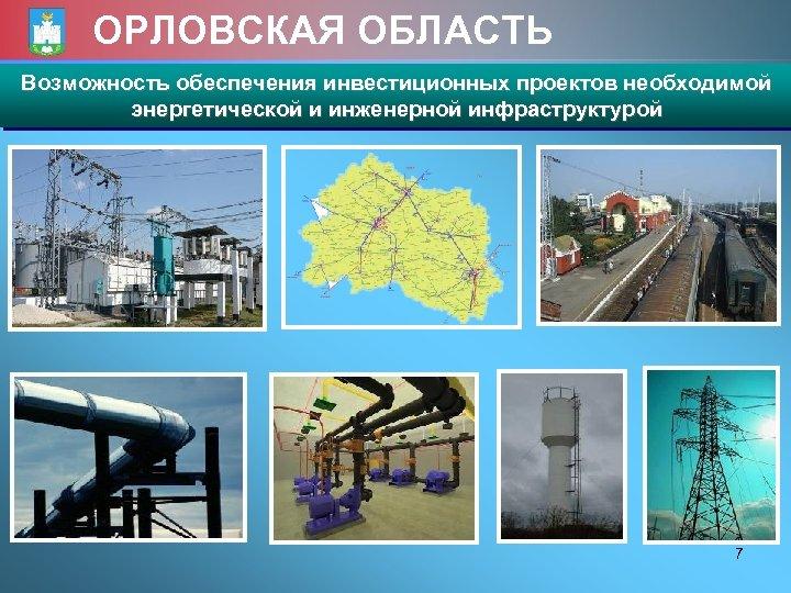 ОРЛОВСКАЯ ОБЛАСТЬ Возможность обеспечения инвестиционных проектов необходимой энергетической и инженерной инфраструктурой 7