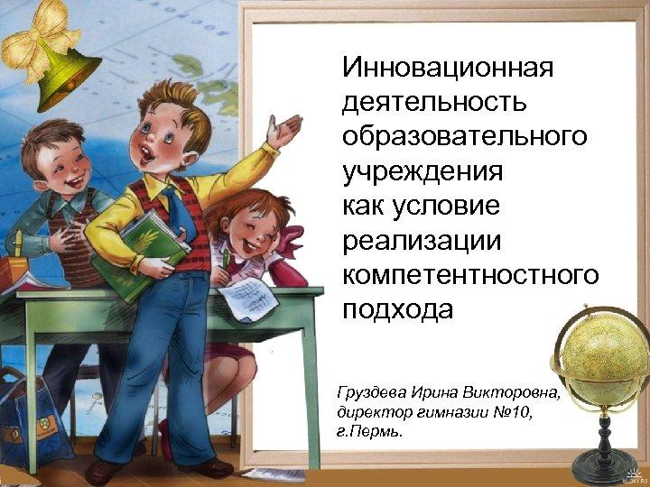 Инновационная деятельность образовательного учреждения как условие реализации компетентностного подхода Груздева Ирина Викторовна, директор гимназии