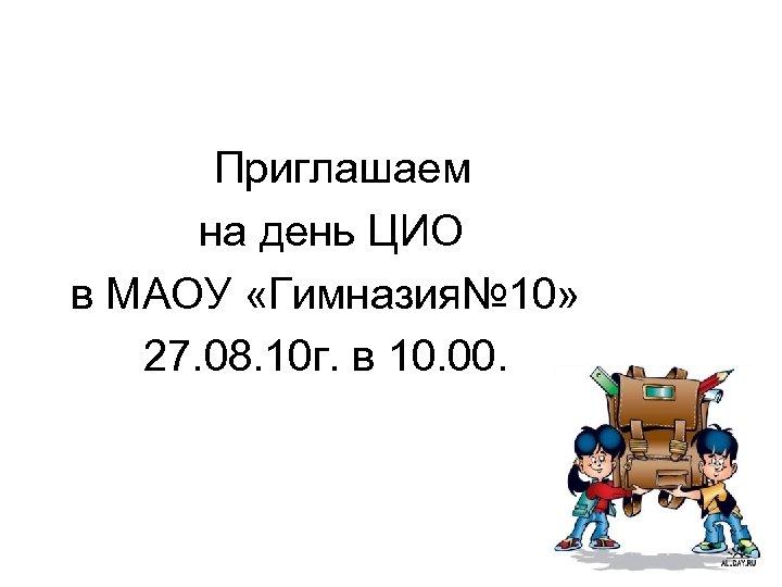 Приглашаем на день ЦИО в МАОУ «Гимназия№ 10» 27. 08. 10 г. в 10.
