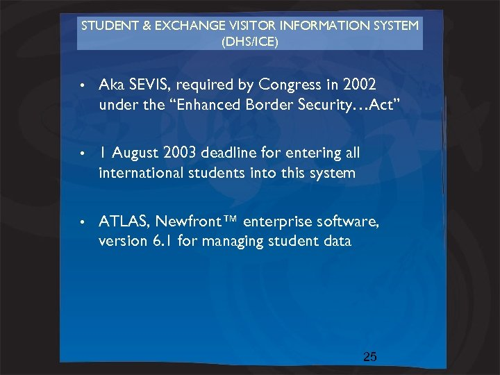 STUDENT & EXCHANGE VISITOR INFORMATION SYSTEM (DHS/ICE) • Aka SEVIS, required by Congress in