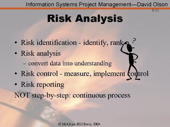 Information Systems Project Management—David Olson Risk Analysis • Risk identification - identify, rank •