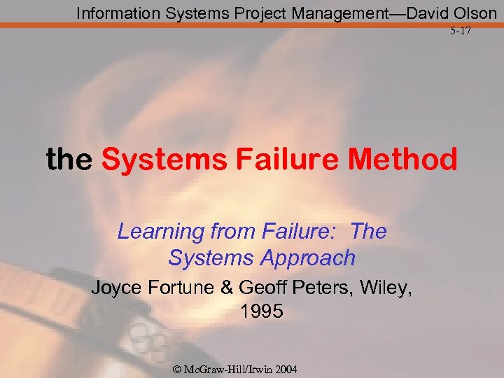 Information Systems Project Management—David Olson 5 -17 the Systems Failure Method Learning from Failure: