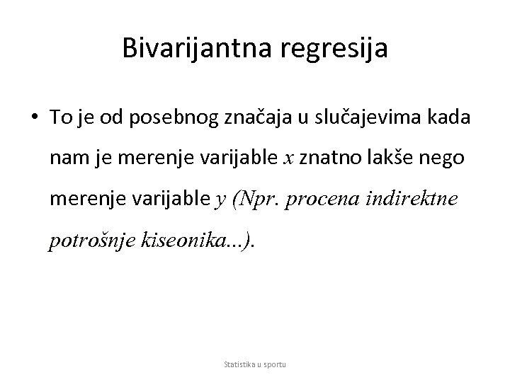 Bivarijantna regresija • To je od posebnog značaja u slučajevima kada nam je merenje