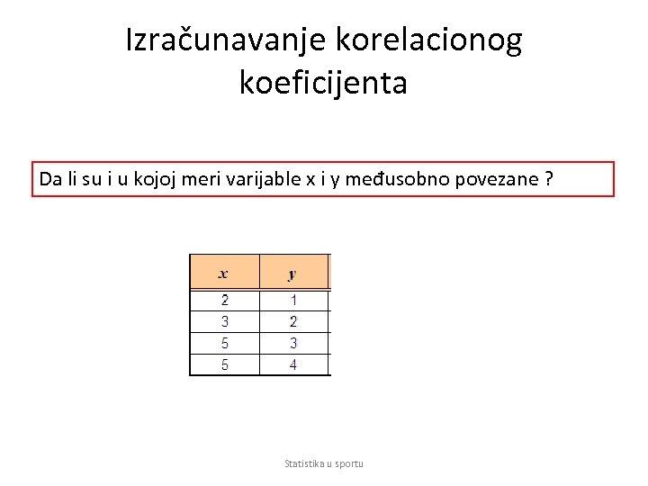 Izračunavanje korelacionog koeficijenta Da li su i u kojoj meri varijable x i y