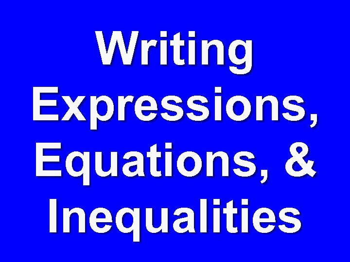 Writing Expressions, Equations, & Inequalities