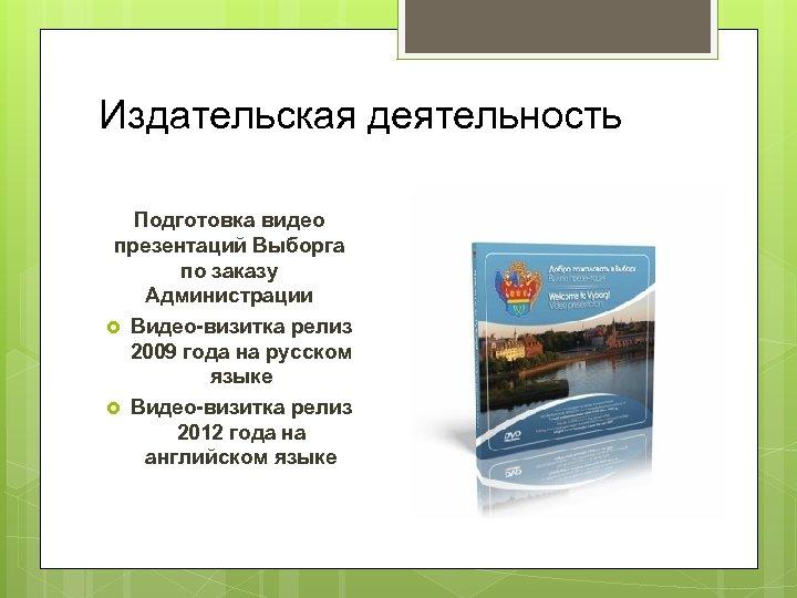 Издательская деятельность Подготовка видео презентаций Выборга по заказу Администрации Видео-визитка релиз 2009 года на