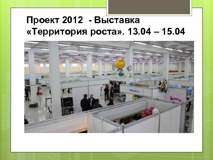 Проект 2012 - Выставка «Территория роста» . 13. 04 – 15. 04