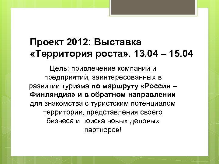 Проект 2012: Выставка «Территория роста» . 13. 04 – 15. 04 Цель: привлечение компаний