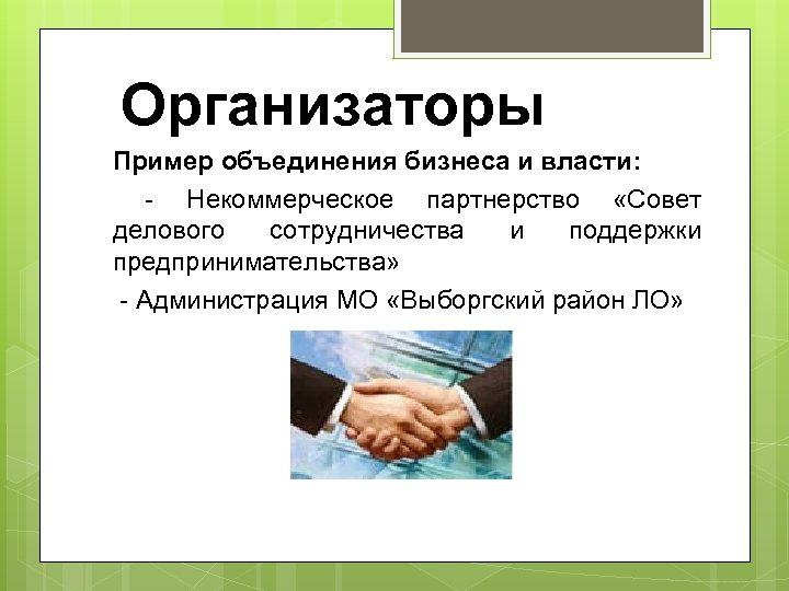 Организаторы Пример объединения бизнеса и власти: - Некоммерческое партнерство «Совет делового сотрудничества и поддержки