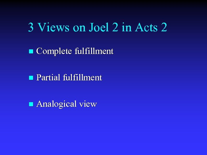 3 Views on Joel 2 in Acts 2 n Complete fulfillment n Partial fulfillment
