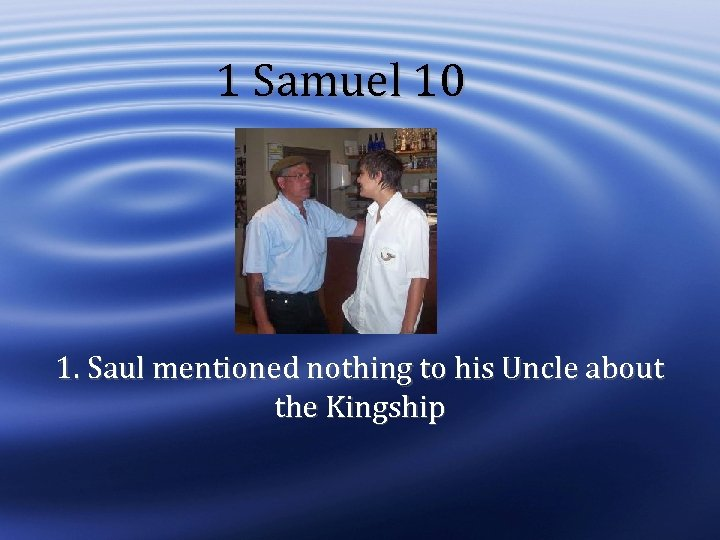 1 Samuel 10 1. Saul mentioned nothing to his Uncle about the Kingship