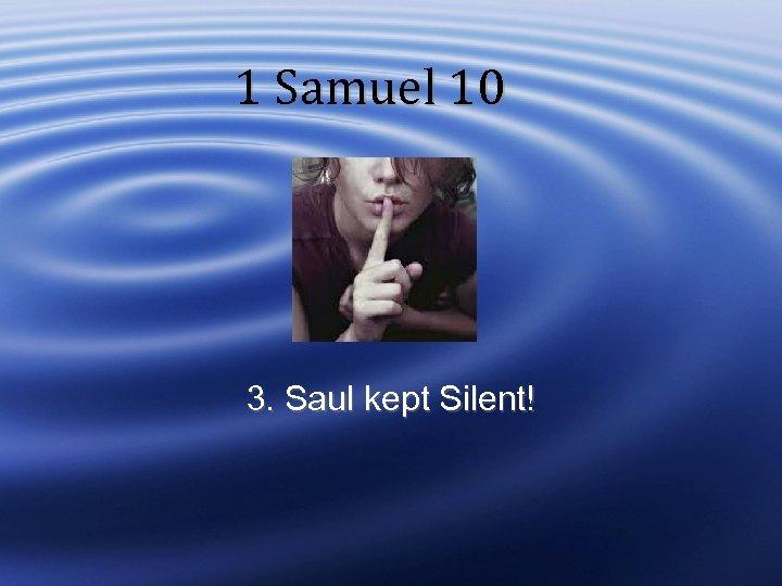 1 Samuel 10 3. Saul kept Silent!