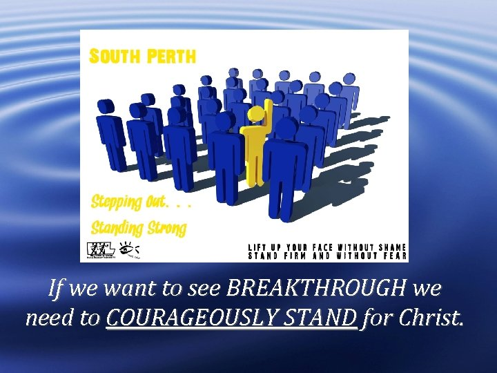 If we want to see BREAKTHROUGH we need to COURAGEOUSLY STAND for Christ.