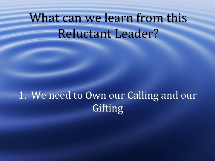 What can we learn from this Reluctant Leader? 1. We need to Own our