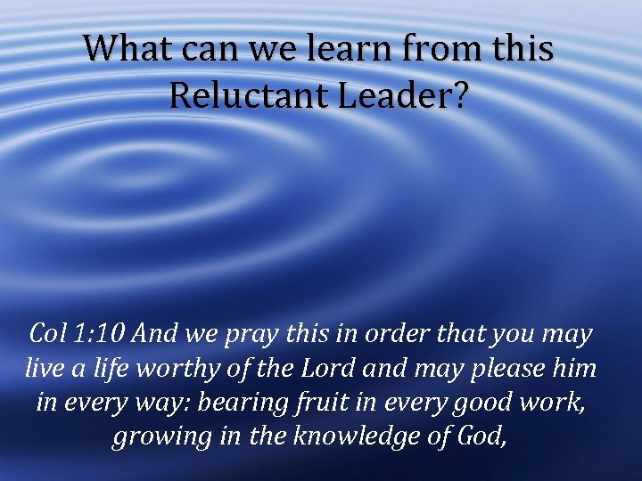 What can we learn from this Reluctant Leader? Col 1: 10 And we pray