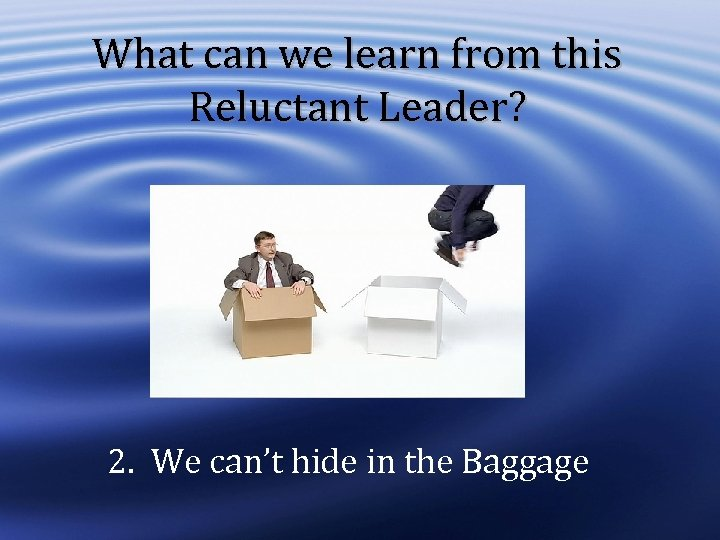 What can we learn from this Reluctant Leader? 2. We can't hide in the