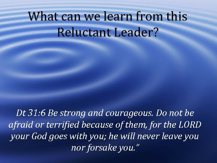 What can we learn from this Reluctant Leader? Dt 31: 6 Be strong and