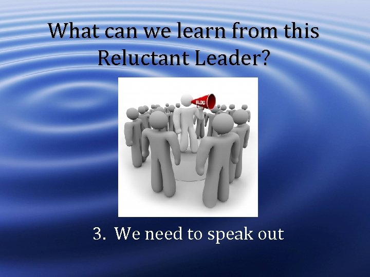 What can we learn from this Reluctant Leader? 3. We need to speak out