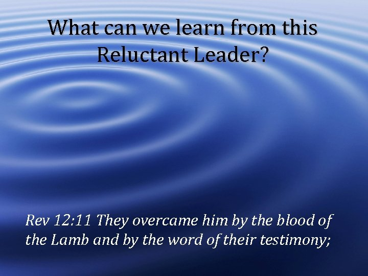 What can we learn from this Reluctant Leader? Rev 12: 11 They overcame him