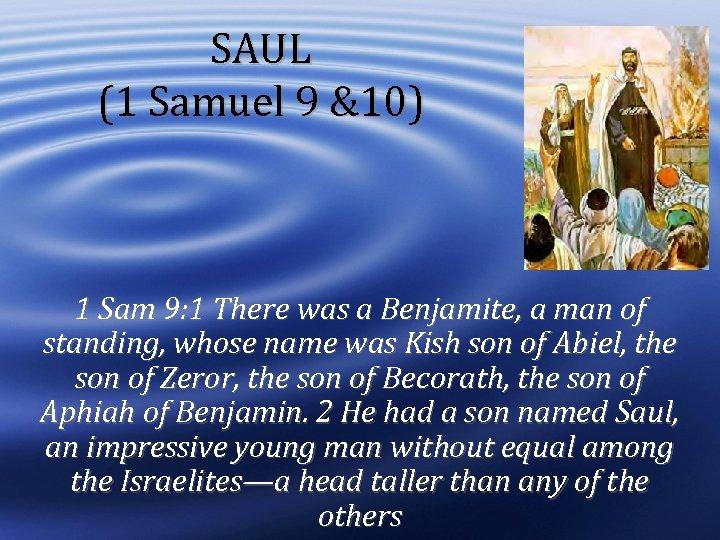 SAUL (1 Samuel 9 &10) 1 Sam 9: 1 There was a Benjamite, a