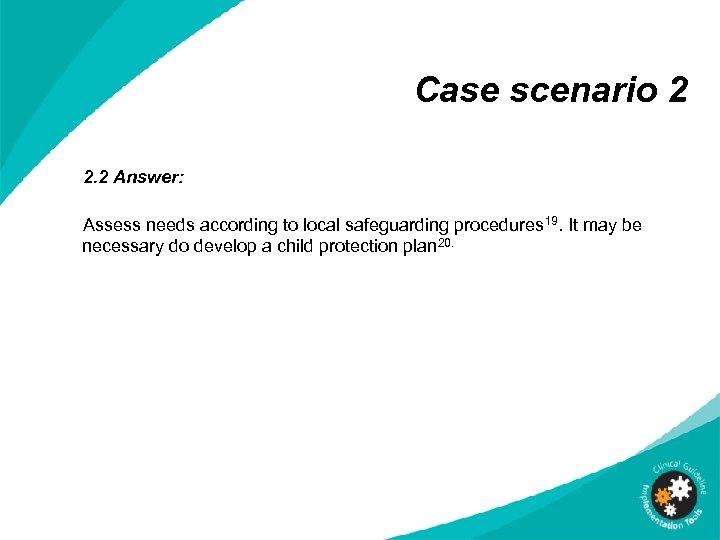 Case scenario 2 2. 2 Answer: Assess needs according to local safeguarding procedures 19.