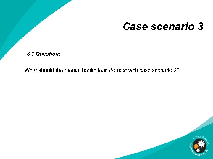 Case scenario 3 3. 1 Question: What should the mental health lead do next