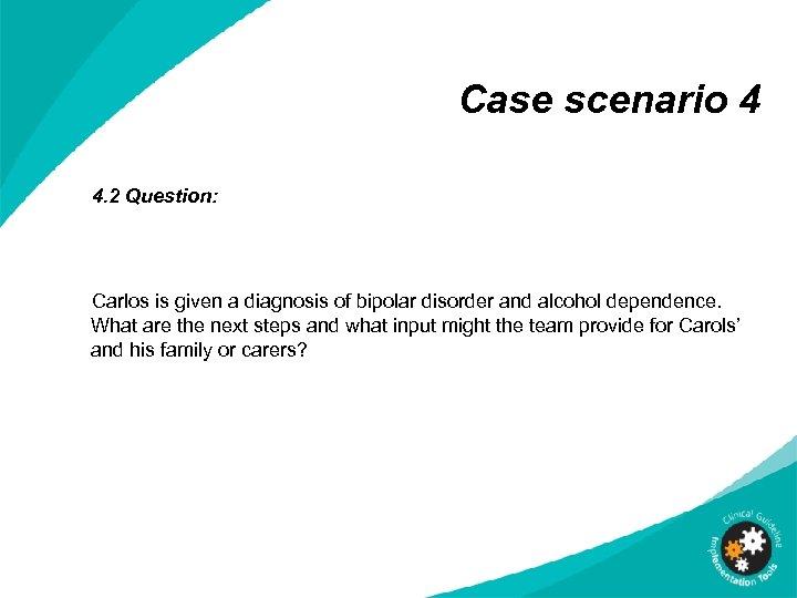 Case scenario 4 4. 2 Question: Carlos is given a diagnosis of bipolar disorder
