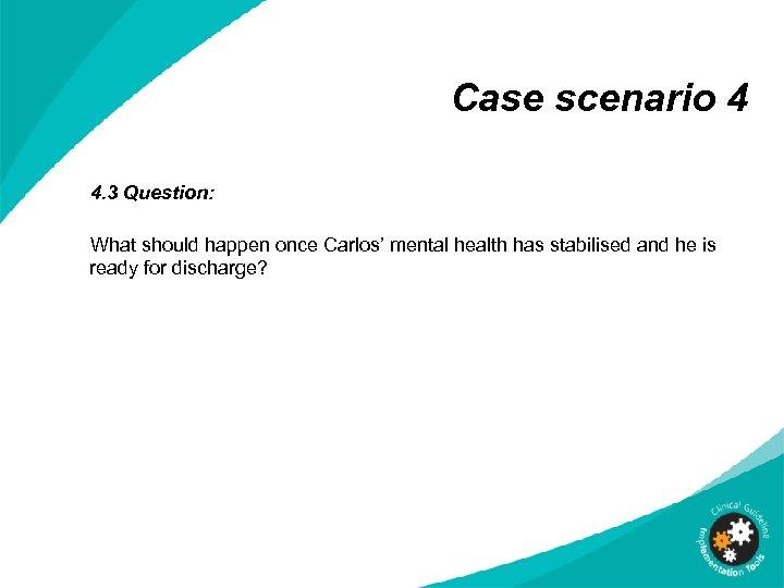 Case scenario 4 4. 3 Question: What should happen once Carlos' mental health has