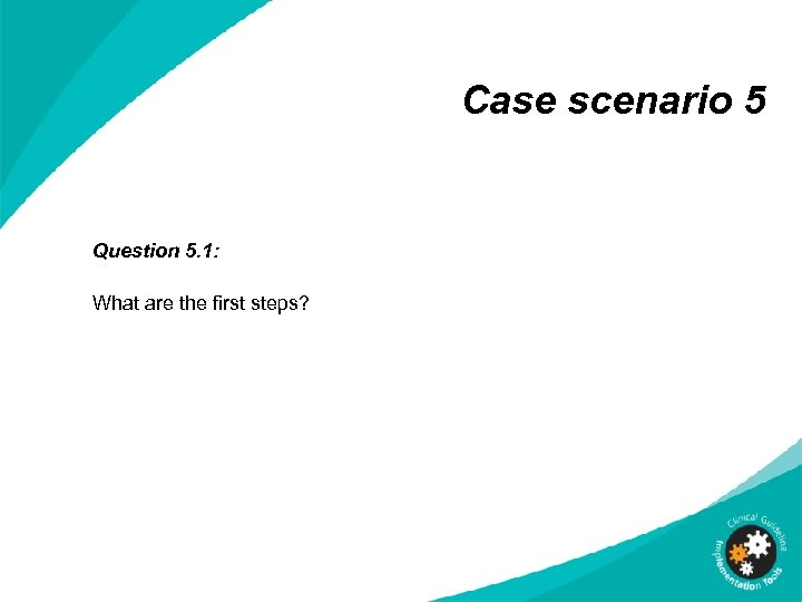 Case scenario 5 Question 5. 1: What are the first steps?