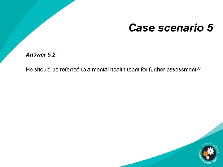 Case scenario 5 Answer 5. 2 He should be referred to a mental health
