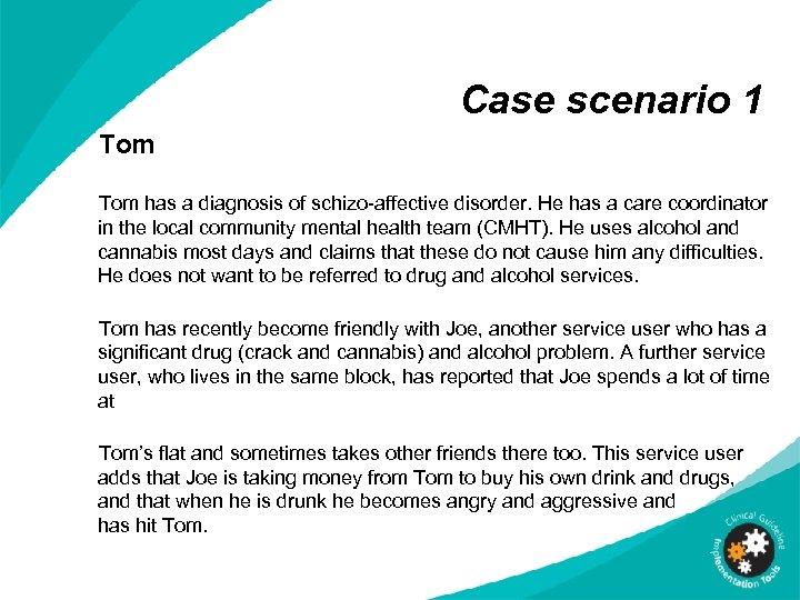 Case scenario 1 Tom has a diagnosis of schizo-affective disorder. He has a care