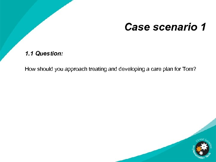 Case scenario 1 1. 1 Question: How should you approach treating and developing a