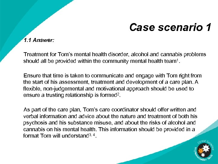 Case scenario 1 1. 1 Answer: Treatment for Tom's mental health disorder, alcohol and