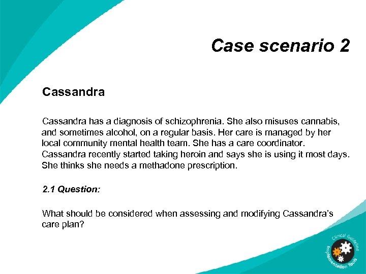 Case scenario 2 Cassandra has a diagnosis of schizophrenia. She also misuses cannabis, and