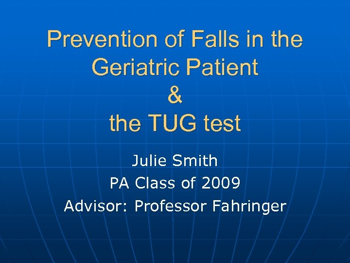 Prevention of Falls in the Geriatric Patient & the TUG test Julie Smith PA