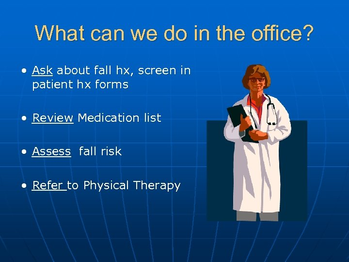 What can we do in the office? • Ask about fall hx, screen in