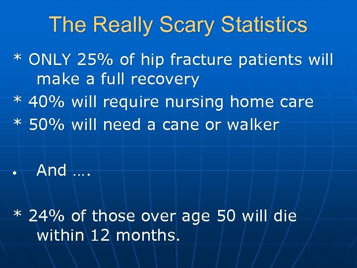 The Really Scary Statistics * ONLY 25% of hip fracture patients will make a